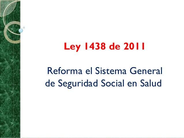 Ley 1438 de 2011Reforma el Sistema Generalde Seguridad Social en Salud