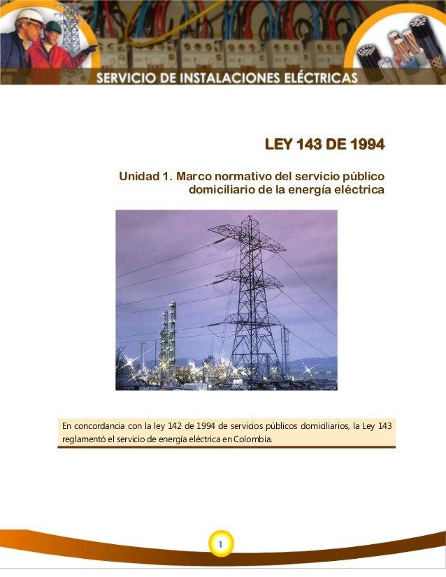 1 1 LEY 143 DE 1994 Unidad 1. Marco normativo del servicio público domiciliario de la energía eléctrica En concordancia co...