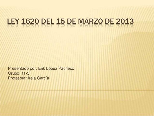 LEY 1620 DEL 15 DE MARZO DE 2013Presentado por: Erik López PachecoGrupo: 11-5Profesora: Irela García