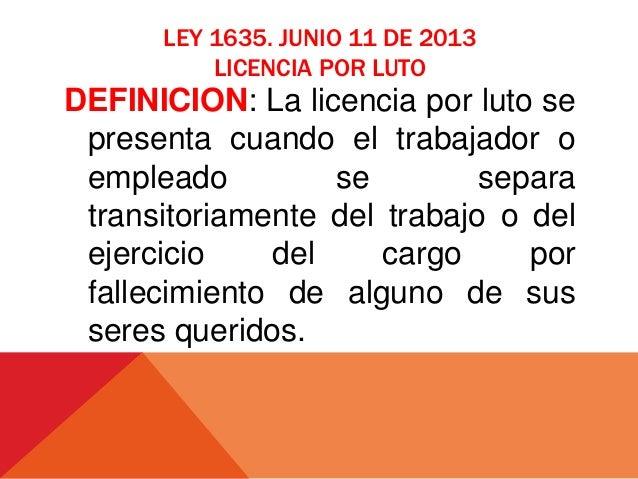 LEY 1635. JUNIO 11 DE 2013 LICENCIA POR LUTO DEFINICION: La licencia por luto se presenta cuando el trabajador o empleado ...
