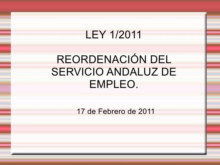 LEY 1/2011 REORDENACIÓN DEL SERVICIO ANDALUZ DE EMPLEO. 17 de Febrero de 2011