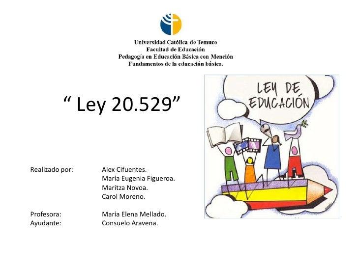 """"""" Ley 20.529""""Realizado por:   Alex Cifuentes.                 María Eugenia Figueroa.                 Maritza Novoa.      ..."""
