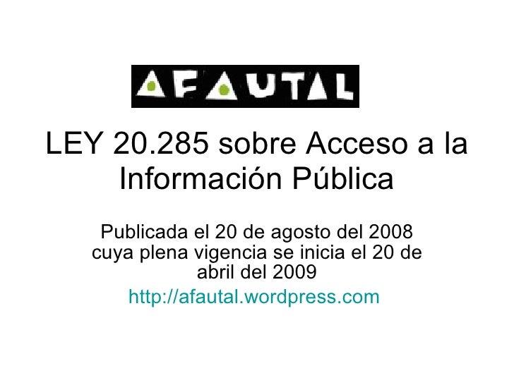 LEY 20.285 sobre Acceso a la Información Pública Publicada el 20 de agosto del 2008 cuya plena vigencia se inicia el 20 de...