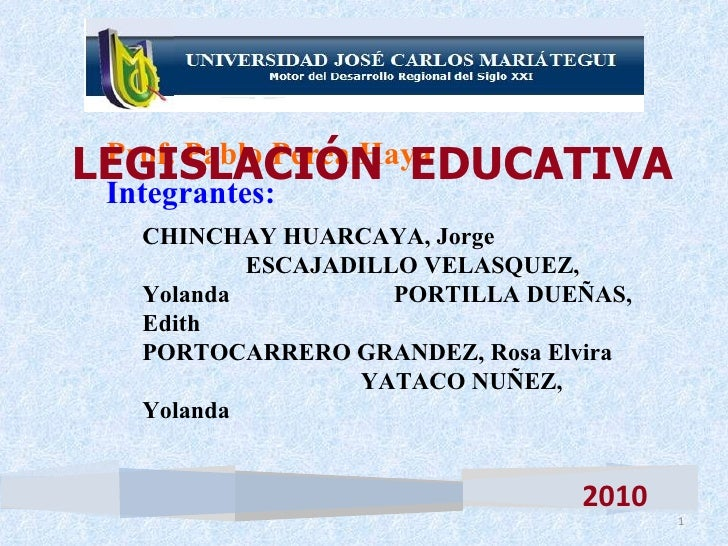 LEGISLACIÓN  EDUCATIVA 2010 <ul><li>Prof. Pablo Perea Haya </li></ul><ul><li>Integrantes: </li></ul><ul><ul><li>CHINCHAY H...