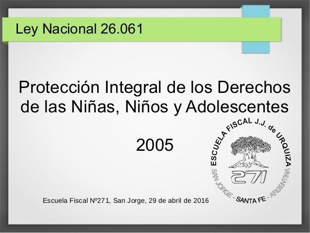 Ley Nacional 26.061 Protección Integral de los Derechos de las Niñas, Niños y Adolescentes 2005 Escuela Fiscal Nº271, San ...
