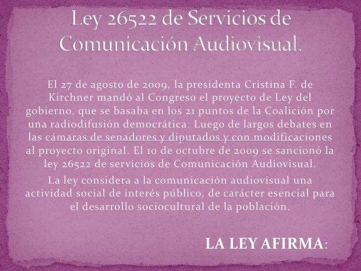 Ley 26522 de Servicios de Comunicación Audiovisual.<br />El 27 de agosto de 2009, la presidenta Cristina F. de Kirchner ma...