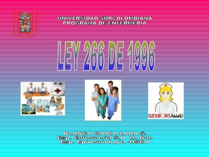 LEY 266 DE 1996 BLANCA MARIA LARA S. Esp. Enfermeria S.O  U. Nal. Esp. Epidemiologia -USCO UNIVERSIDAD SURCOLOMBIANA  PROG...