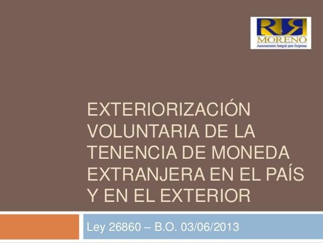 EXTERIORIZACIÓNVOLUNTARIA DE LATENENCIA DE MONEDAEXTRANJERA EN EL PAÍSY EN EL EXTERIORLey 26860 – B.O. 03/06/2013