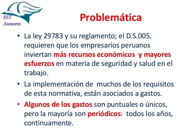 Problemática • La ley 29783 y su reglamento; el D.S.005, requieren que los empresarios peruanos inviertan más recursos eco...