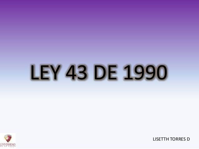 LEY 43 DE 1990 LISETTH TORRES D