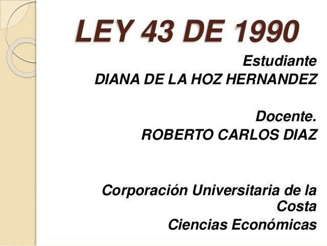 LEY 43 DE 1990 Estudiante DIANA DE LA HOZ HERNANDEZ Docente. ROBERTO CARLOS DIAZ Corporación Universitaria de la Costa Cie...