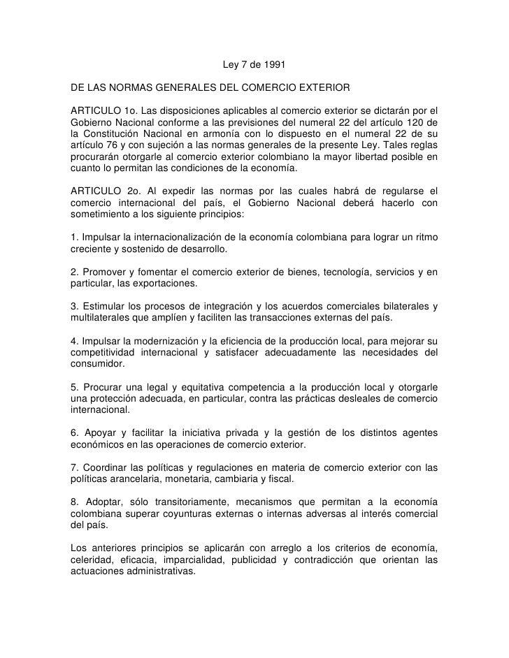 Ley 7 de 1991<br />DE LAS NORMAS GENERALES DEL COMERCIO EXTERIOR<br />ARTICULO 1o. Las disposiciones aplicables al comerci...