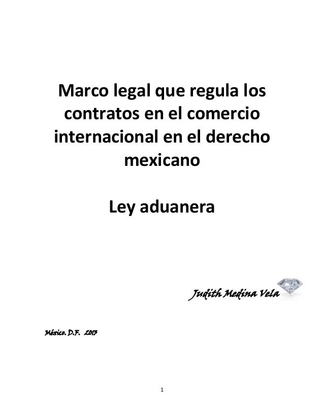 Marco legal que regula los contratos en el comercio internacional en el derecho mexicano Ley aduanera  Judith Medina Vela ...