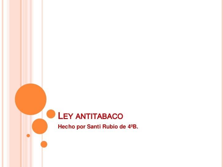 Ley antitabaco<br />Hecho por Santi Rubio de 4ºB.<br />