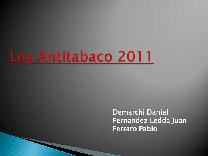 Ley Antitabaco 2011<br />Demarchi Daniel<br />FernandezLedda Juan<br />Ferraro Pablo<br />