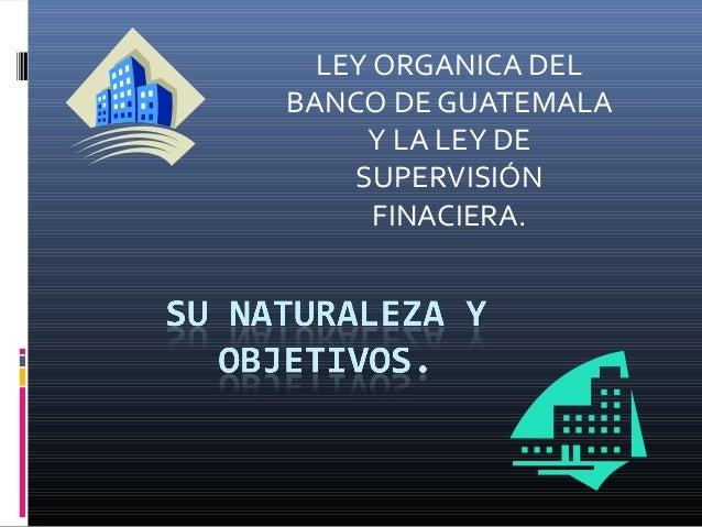 LEY ORGANICA DELBANCO DE GUATEMALA     Y LA LEY DE    SUPERVISIÓN      FINACIERA.