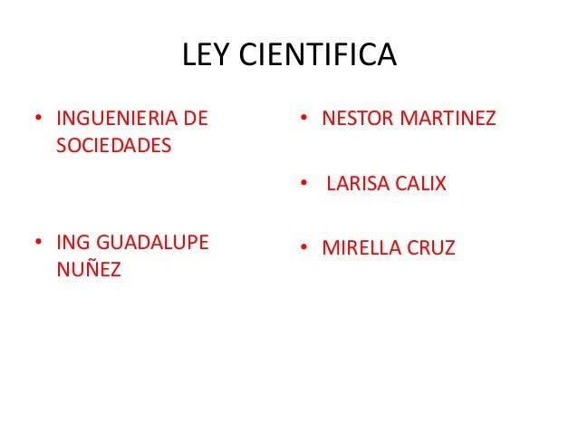 LEY CIENTIFICA • INGUENIERIA DE SOCIEDADES • ING GUADALUPE NUÑEZ • NESTOR MARTINEZ • LARISA CALIX • MIRELLA CRUZ