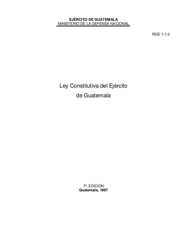 EJÉRCITO DE GUATEMALA MINISTERIO DE LA DEFENSA NACIONAL RGE 1-1-2  Ley Constitutiva del Ejército de Guatemala  7ª. EDICION...