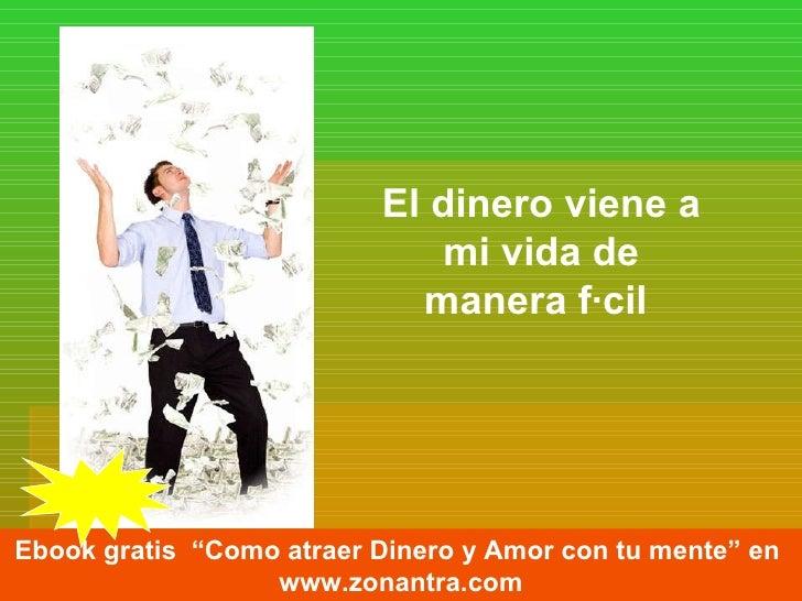 """El dinero viene a mi vida de manera fácil   Ebook gratis  """"Como atraer Dinero y Amor con tu mente"""" en  www.zonantra.com"""