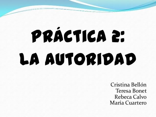 Práctica 2:La Autoridad         Cristina Bellón           Teresa Bonet          Rebeca Calvo         María Cuartero