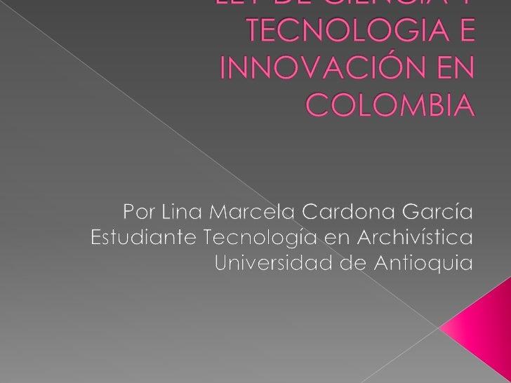 LEY DE CIENCIA Y TECNOLOGIA E INNOVACIÓN EN COLOMBIA<br />Por Lina Marcela Cardona García<br />Estudiante Tecnología en Ar...