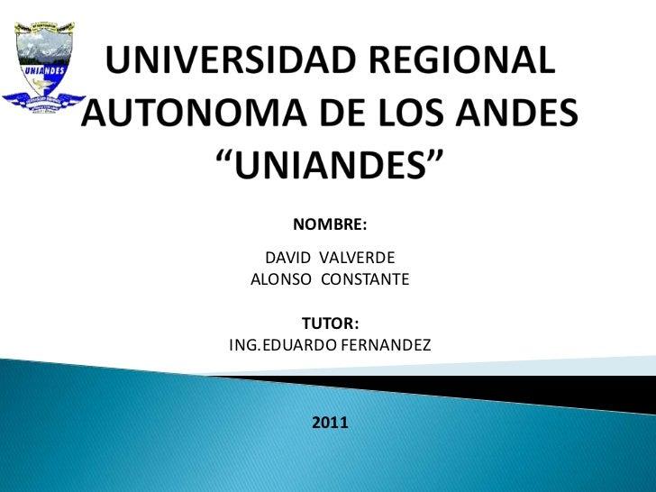 """UNIVERSIDAD REGIONAL AUTONOMA DE LOS ANDES""""UNIANDES""""<br />NOMBRE: <br />DAVID  VALVERDE<br />ALONSO  CONSTANTE<br />TUTOR:..."""