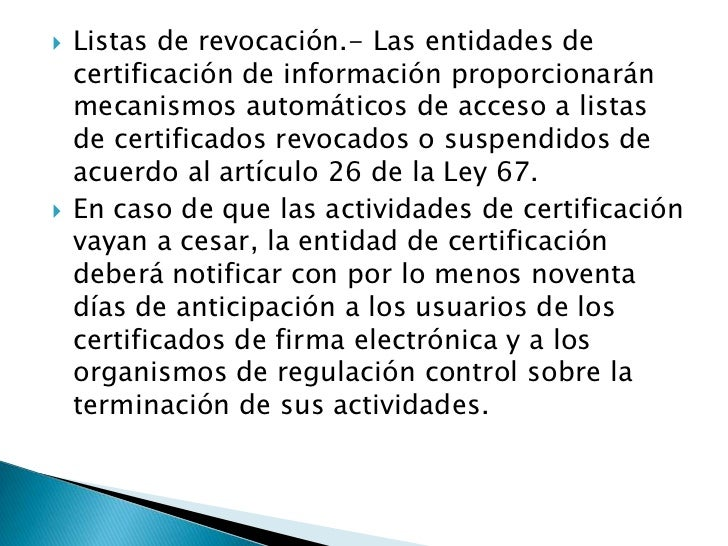 Listas de revocación.- Las entidades de certificación de información proporcionarán mecanismos automáticos de acceso a lis...