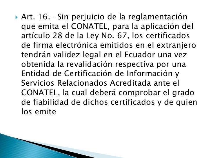 Art. 16.- Sin perjuicio de la reglamentación que emita el CONATEL, para la aplicación del artículo 28 de la Ley No. 67, lo...