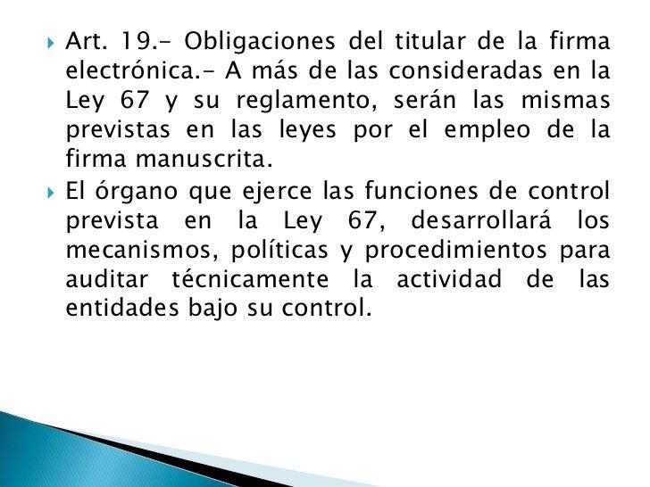 Art. 19.- Obligaciones del titular de la firma electrónica.- A más de las consideradas en la Ley 67 y su reglamento, serán...