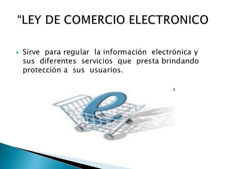 Sirve  para regular  la información  electrónica y  sus  diferentes  servicios  que  presta brindando protección a  sus  u...