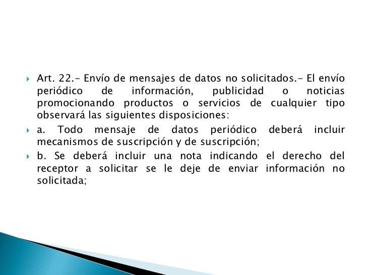 Art. 22.- Envío de mensajes de datos no solicitados.- El envío periódico de información, publicidad o noticias promocionan...
