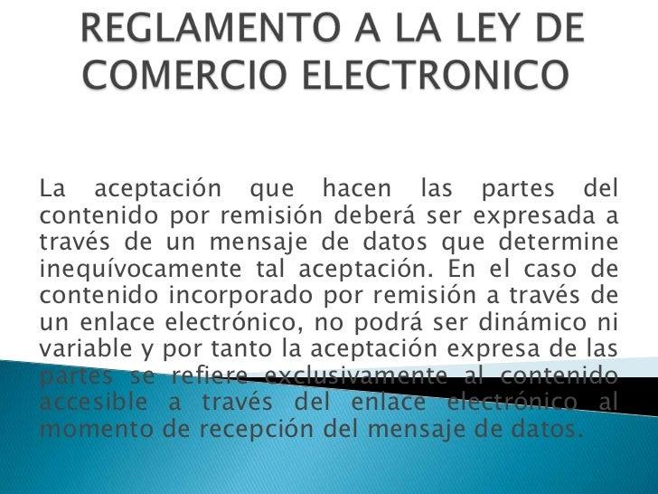REGLAMENTO A LA LEY DE COMERCIO ELECTRONICO <br />La aceptación que hacen las partes del contenido por remisión deberá ser...