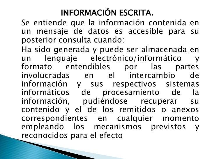INFORMACIÓN ESCRITA.<br />Se entiende que la información contenida en un mensaje de datos es accesible para su posterior ...