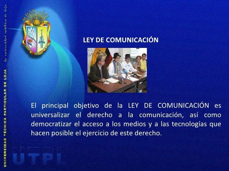 LEY DE COMUNICACIÓN<br />El principal objetivo de la LEY DE COMUNICACIÓN es universalizar el derecho a la comunicación, as...