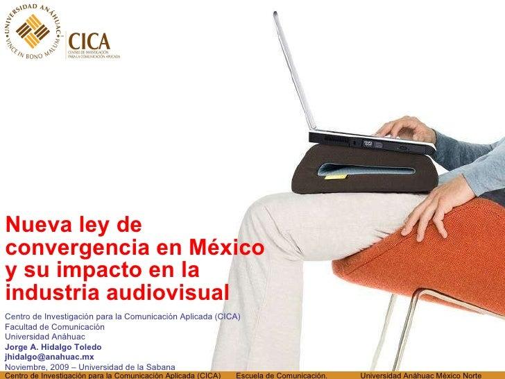<ul><li>Nueva ley de convergencia en México y su impacto en la industria audiovisual </li></ul>Centro de Investigación par...
