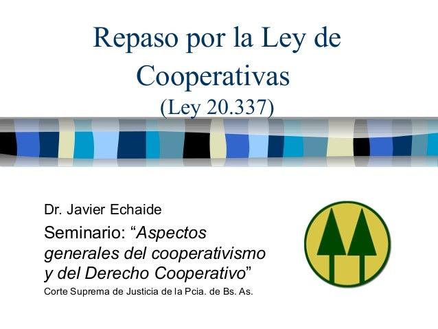 """Repaso por la Ley de Cooperativas (Ley 20.337) Dr. Javier Echaide Seminario: """"Aspectos generales del cooperativismo y del ..."""