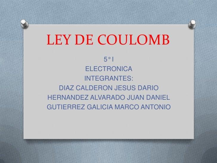 LEY DE COULOMB               5° I          ELECTRONICA          INTEGRANTES:   DIAZ CALDERON JESUS DARIOHERNANDEZ ALVARADO...