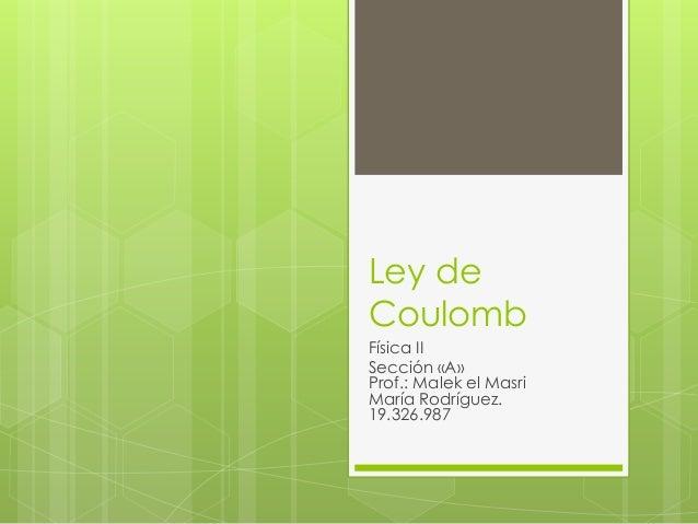 Ley de Coulomb  Física II  Sección «A» Prof.: Malek el Masri María Rodríguez. 19.326.987
