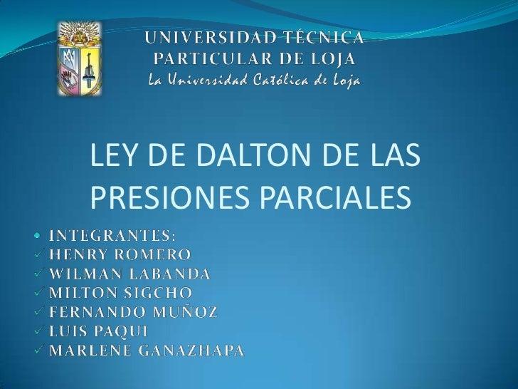 UNIVERSIDAD TÉCNICA PARTICULAR DE LOJA<br />La Universidad Católica de Loja <br />LEY DE DALTON DE LAS PRESIONES PARCIALES...