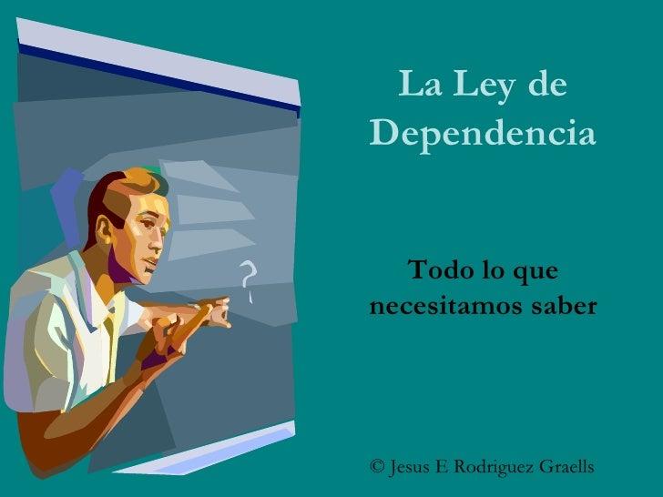 La Ley de Dependencia Todo lo que necesitamos saber © Jesus E Rodriguez Graells