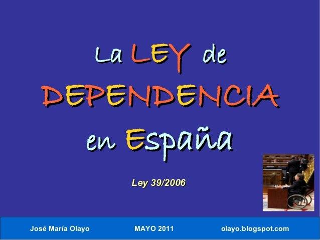 José María Olayo MAYO 2011 olayo.blogspot.com LaLa LLEEYY dede DDEEPPEENDNDEENCIANCIA enen EEspañaspaña Ley 39/2006Ley 39/...
