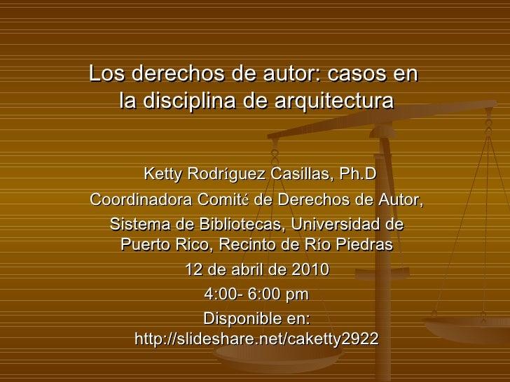 Los derechos de autor: casos en  la disciplina de arquitectura Ketty Rodr í guez Casillas, Ph.D Coordinadora Comit é  de D...