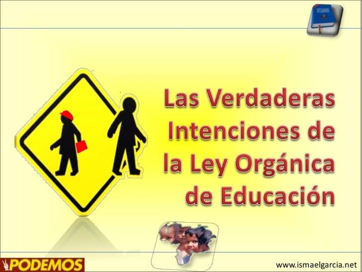 Las Verdaderas Intenciones de la Ley Orgánica de Educación<br />www.ismaelgarcia.net<br />