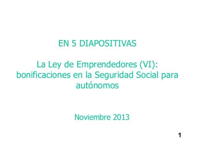 EN 5 DIAPOSITIVAS La Ley de Emprendedores (VI): bonificaciones en la Seguridad Social para autónomos  Noviembre 2013 1