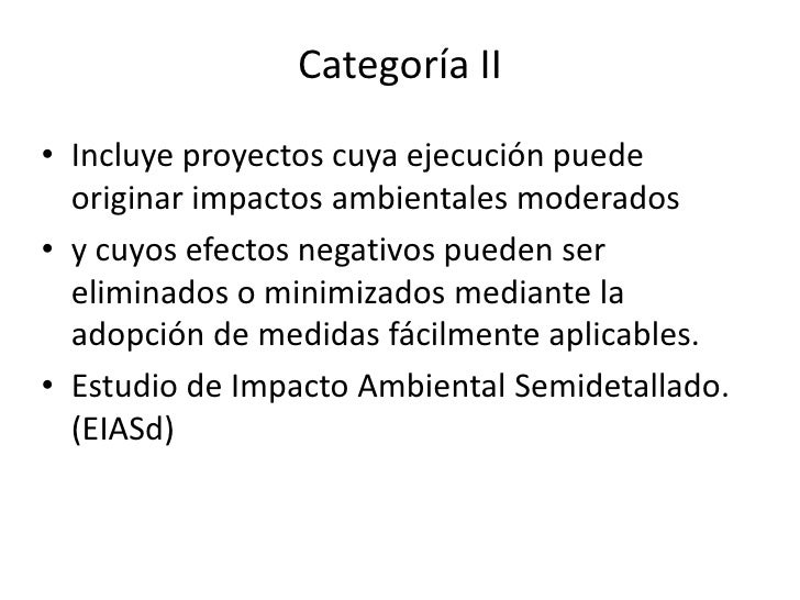 Categoría II Incluye proyectos cuya ejecución puede originar impactos ambientales moderados  y cuyos efectos negativos pue...