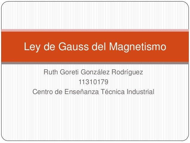 Ley de Gauss del Magnetismo    Ruth Goreti González Rodríguez               11310179 Centro de Enseñanza Técnica Industrial