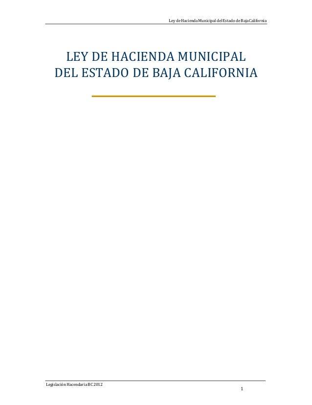Ley deHaciendaMunicipal del Estado deBajaCalifornia Legislación HacendariaBC 2012 1 LEY DE HACIENDA MUNICIPAL DEL ESTADO D...