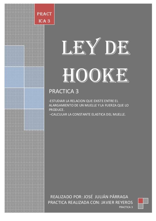 PRACT ICA 3  LEY DE HOOKE PRACTICA 3 -ESTUDIAR LA RELACION QUE EXISTE ENTRE EL ALARGAMIENTO DE UN MUELLE Y LA FUERZA QUE L...