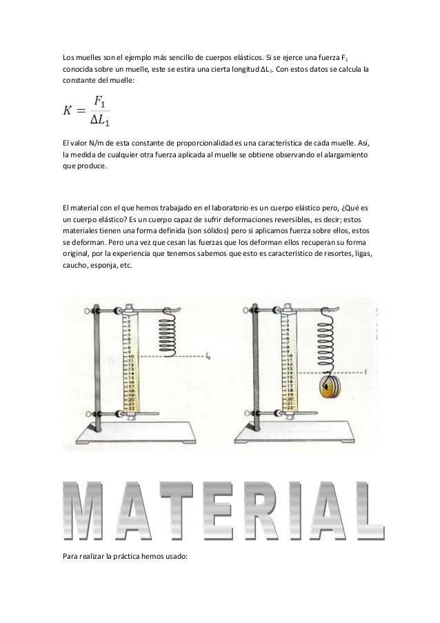 Los muelles son el ejemplo más sencillo de cuerpos elásticos. Si se ejerce una fuerza F 1 conocida sobre un muelle, este s...