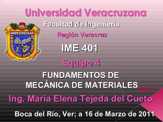 Facultad de Ingeniería Región Veracruz  IME 401 Equipo 4 FUNDAMENTOS DE MECÁNICA DE MATERIALES  Ing. María Elena Tejeda de...